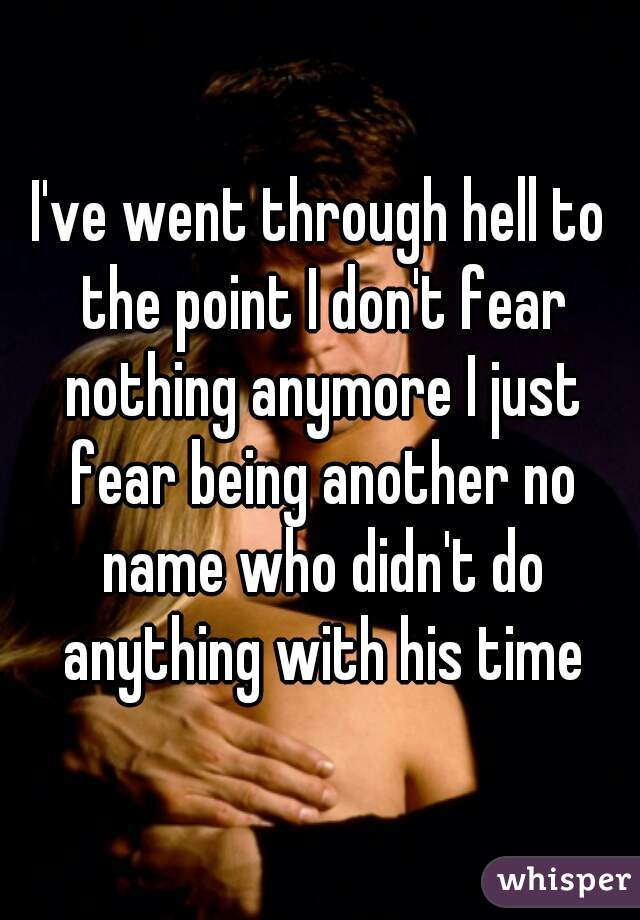 I've went through hell to the point I don't fear nothing anymore I just fear being another no name who didn't do anything with his time