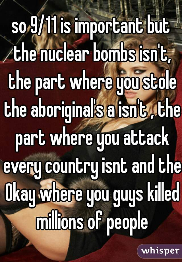 so 9/11 is important but the nuclear bombs isn't, the part where you stole the aboriginal's a isn't , the part where you attack every country isnt and the 0kay where you guys killed millions of people