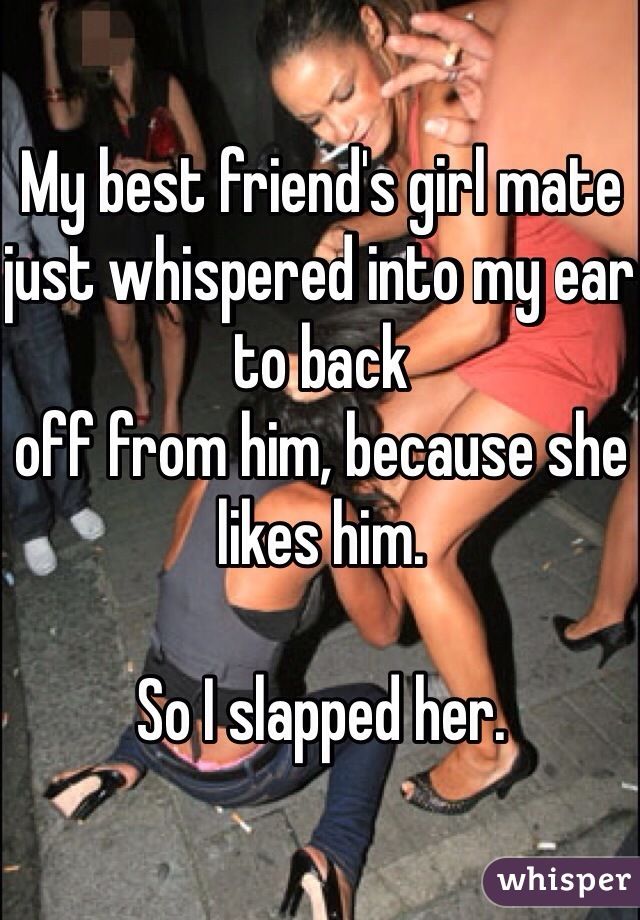 My best friend's girl mate just whispered into my ear to back off from him, because she likes him.   So I slapped her.