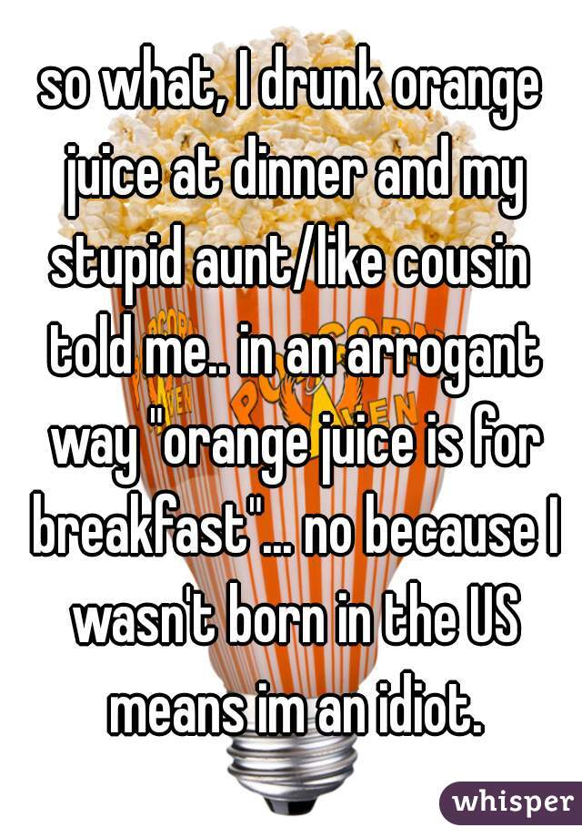 """so what, I drunk orange juice at dinner and my stupid aunt/like cousin  told me.. in an arrogant way """"orange juice is for breakfast""""... no because I wasn't born in the US means im an idiot."""