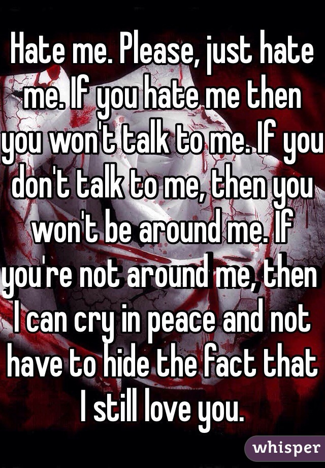 Hate me. Please, just hate me. If you hate me then you won't talk to me. If you don't talk to me, then you won't be around me. If you're not around me, then I can cry in peace and not have to hide the fact that I still love you.