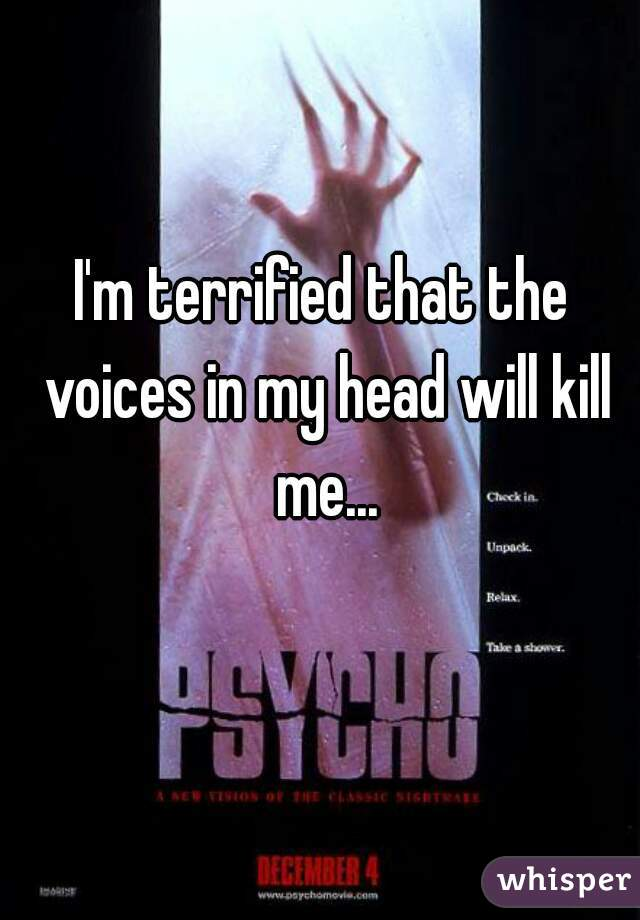 I'm terrified that the voices in my head will kill me...