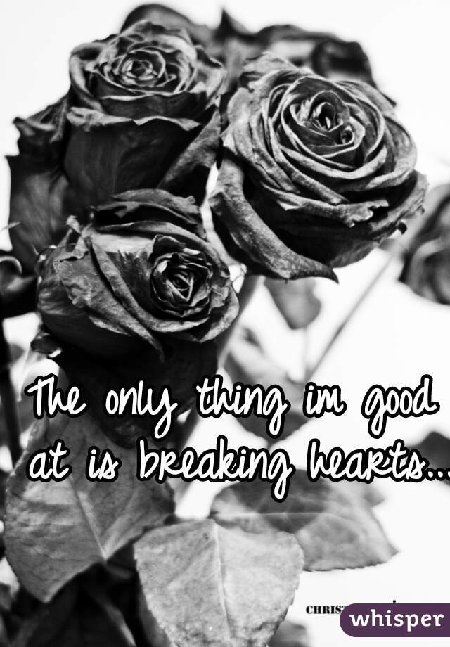 The only thing im good at is breaking hearts....