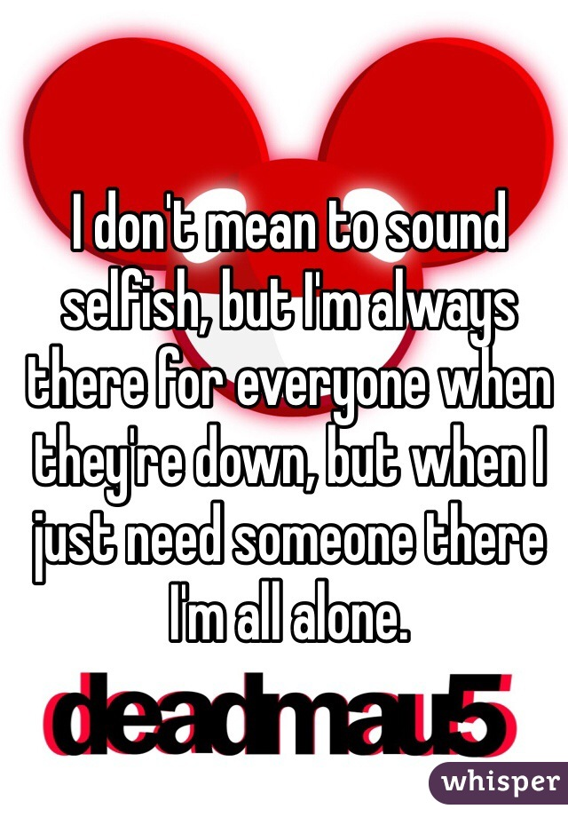 I don't mean to sound selfish, but I'm always there for everyone when they're down, but when I just need someone there I'm all alone.