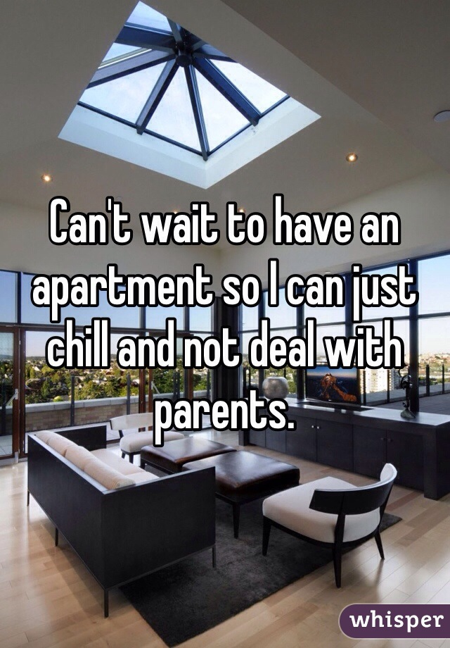 Can't wait to have an apartment so I can just chill and not deal with parents.