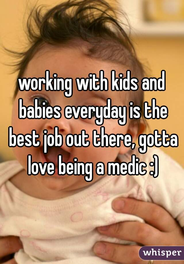 working with kids and babies everyday is the best job out there, gotta love being a medic :)