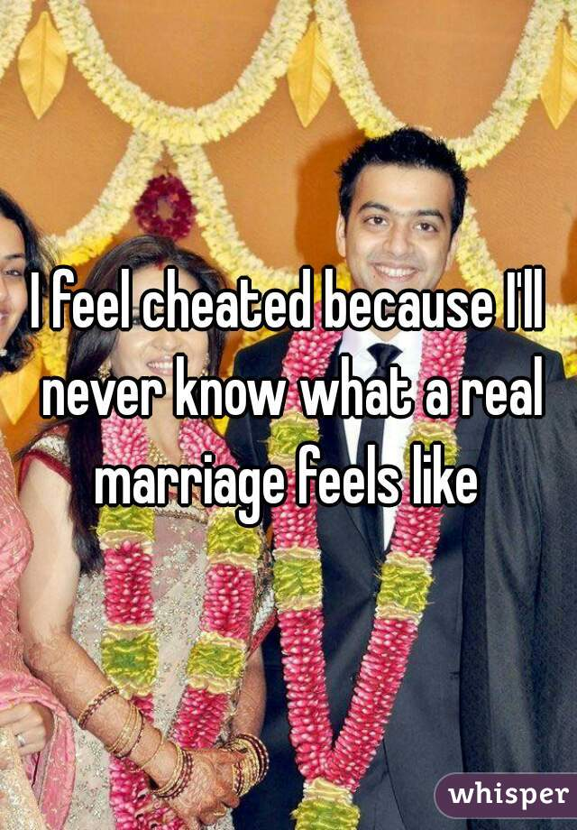 I feel cheated because I'll never know what a real marriage feels like