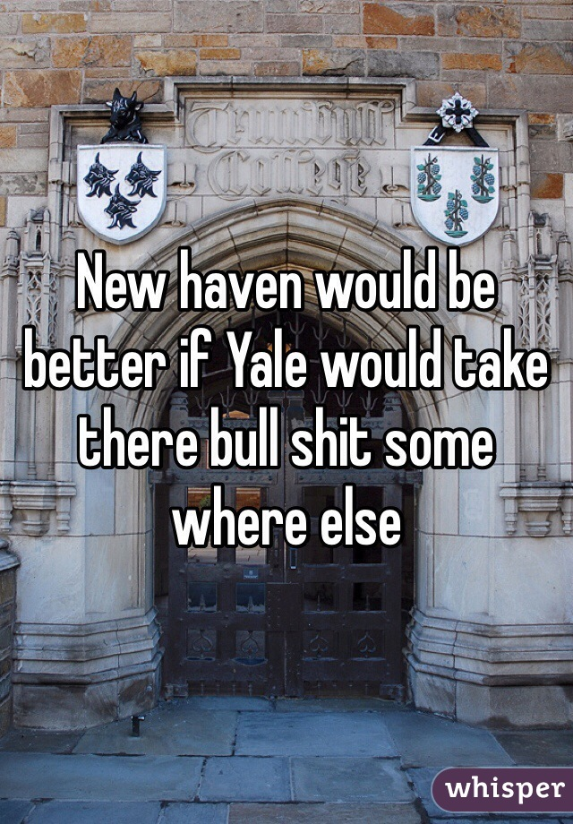 New haven would be better if Yale would take there bull shit some where else