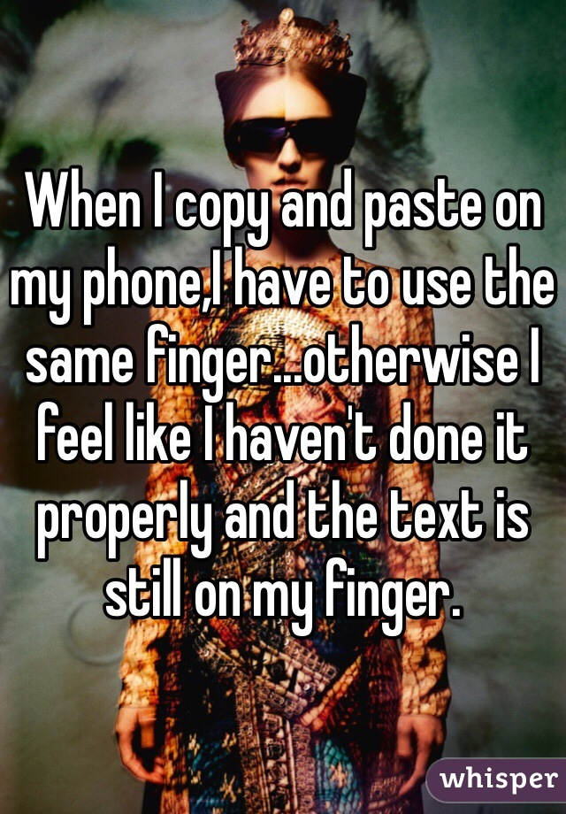When I copy and paste on my phone,I have to use the same finger...otherwise I feel like I haven't done it properly and the text is still on my finger.