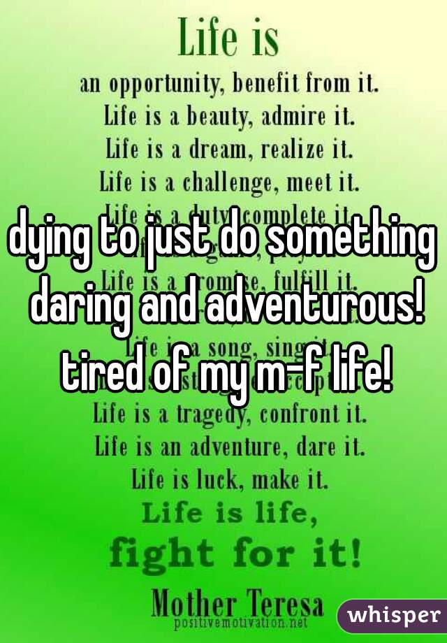 dying to just do something daring and adventurous! tired of my m-f life!