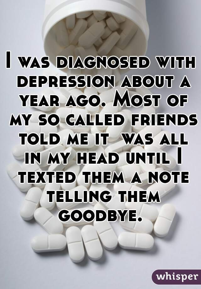 I was diagnosed with depression about a year ago. Most of my so called friends told me it  was all in my head until I texted them a note telling them goodbye.