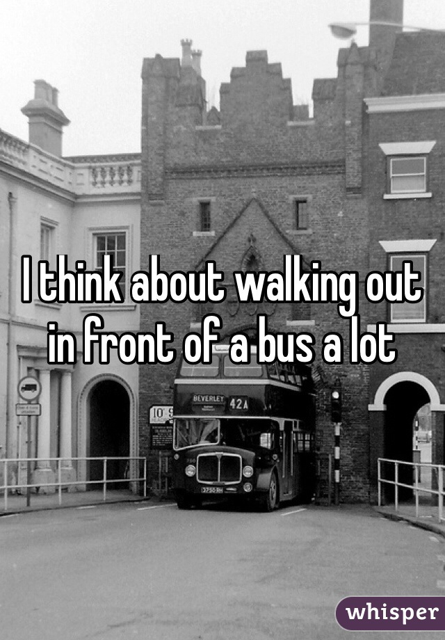 I think about walking out in front of a bus a lot