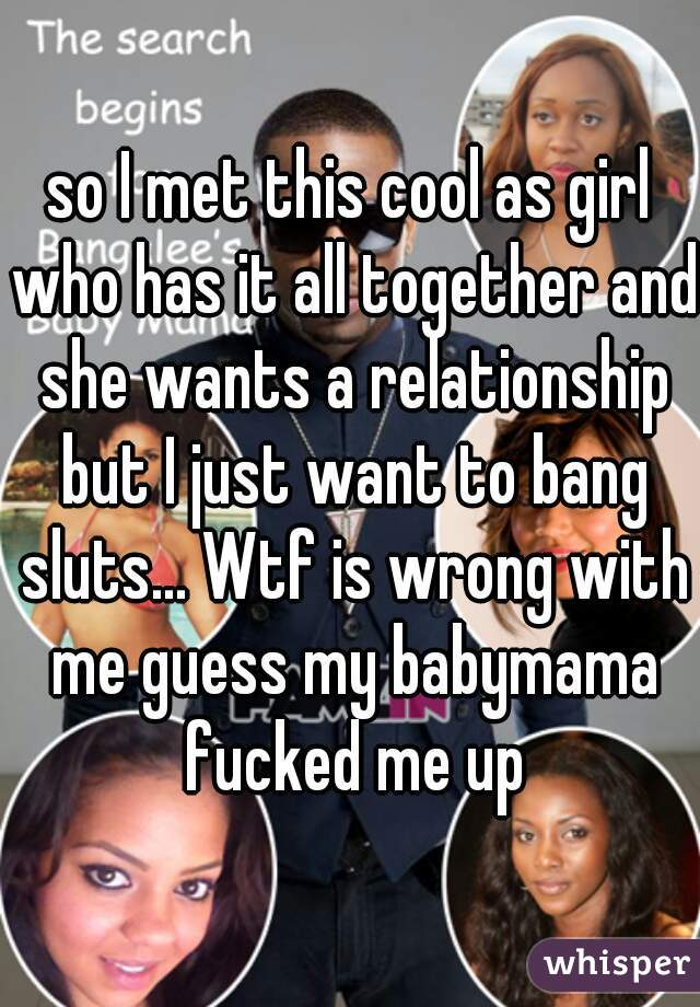 so I met this cool as girl who has it all together and she wants a relationship but I just want to bang sluts... Wtf is wrong with me guess my babymama fucked me up