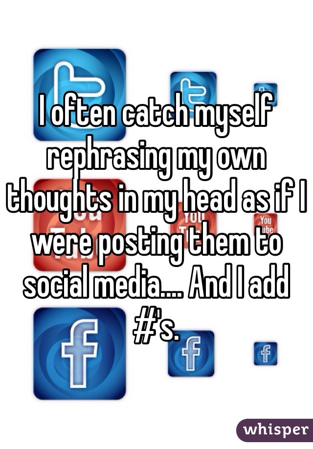 I often catch myself rephrasing my own thoughts in my head as if I were posting them to social media.... And I add #'s.