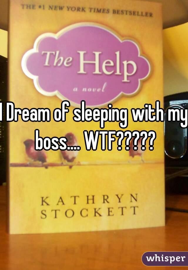 I Dream of sleeping with my boss.... WTF?????