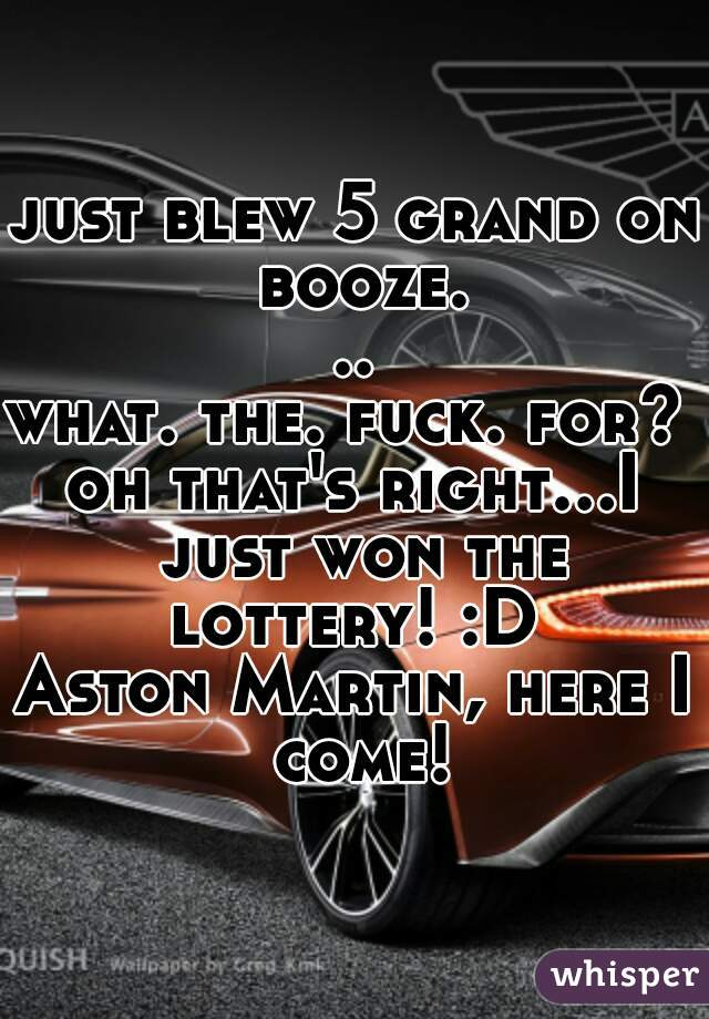 just blew 5 grand on booze...  what. the. fuck. for?   oh that's right...I just won the lottery! :D   Aston Martin, here I come!