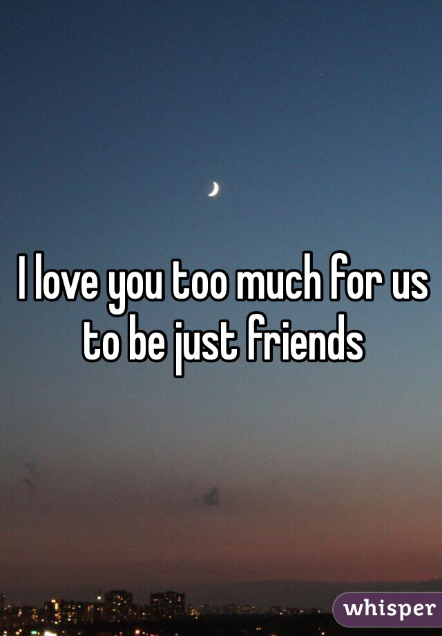 I love you too much for us to be just friends