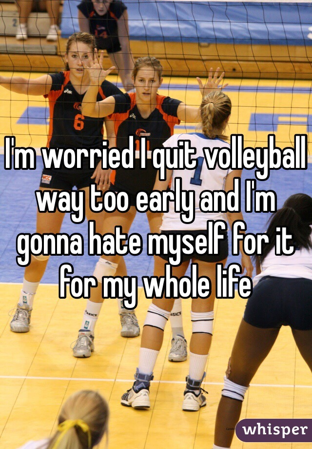 I'm worried I quit volleyball way too early and I'm gonna hate myself for it for my whole life