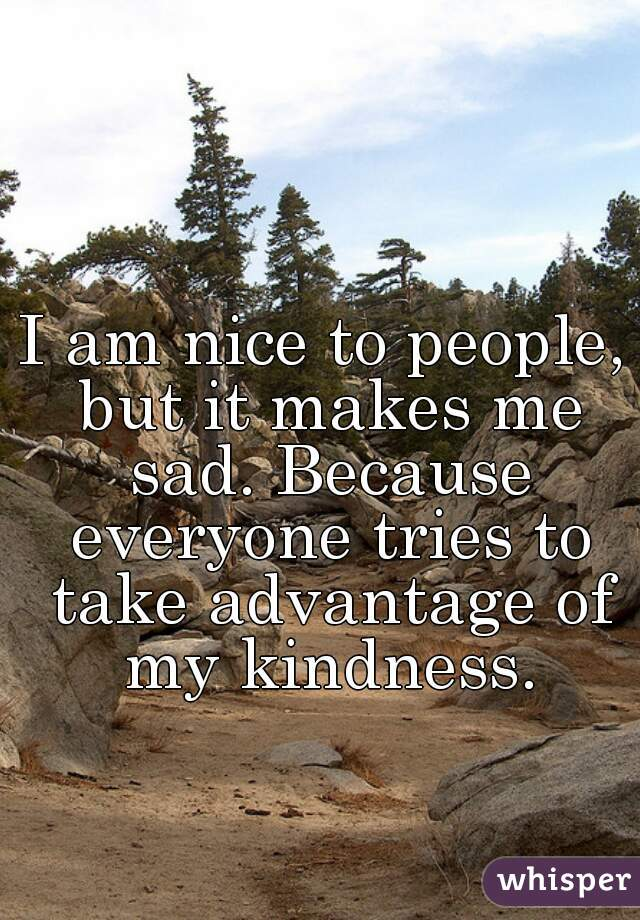 I am nice to people, but it makes me sad. Because everyone tries to take advantage of my kindness.