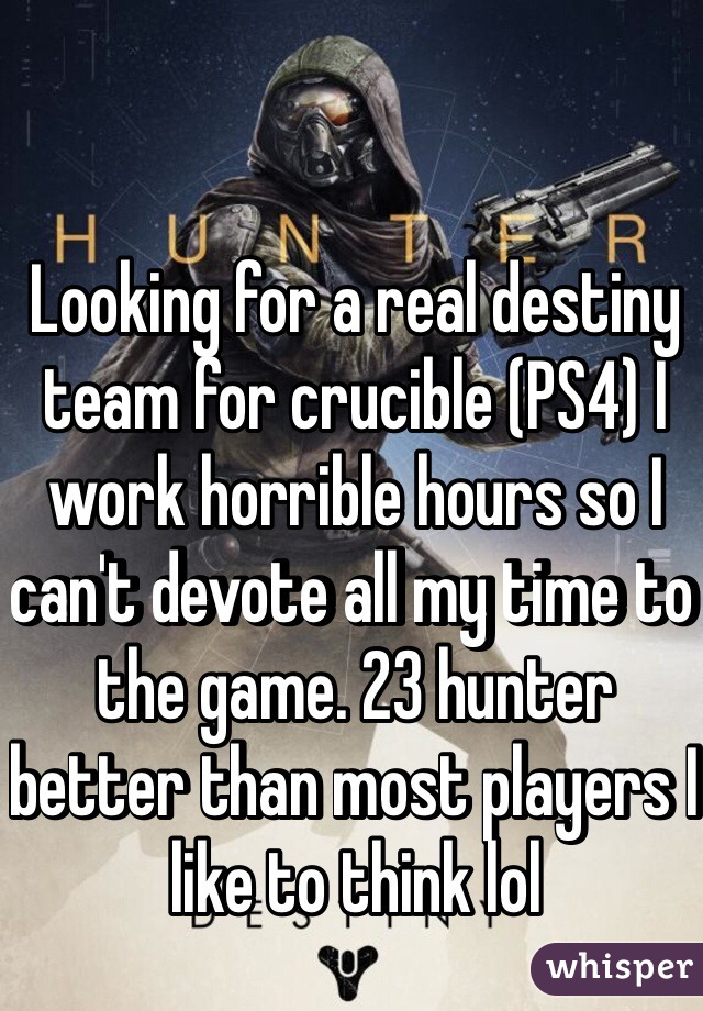 Looking for a real destiny team for crucible (PS4) I work horrible hours so I can't devote all my time to the game. 23 hunter better than most players I like to think lol