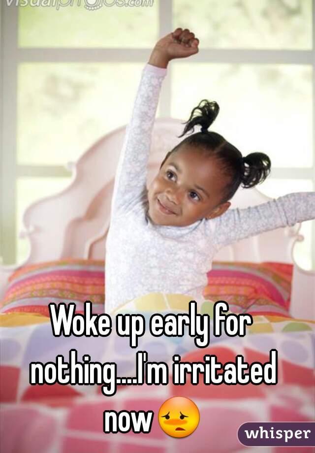 Woke up early for nothing....I'm irritated now😳