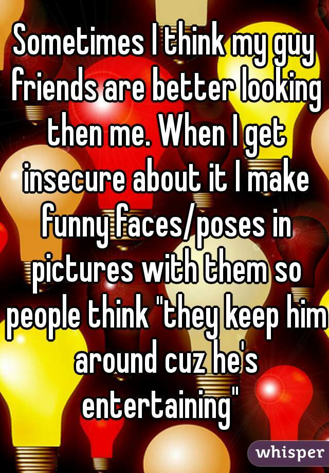 """Sometimes I think my guy friends are better looking then me. When I get insecure about it I make funny faces/poses in pictures with them so people think """"they keep him around cuz he's entertaining"""""""
