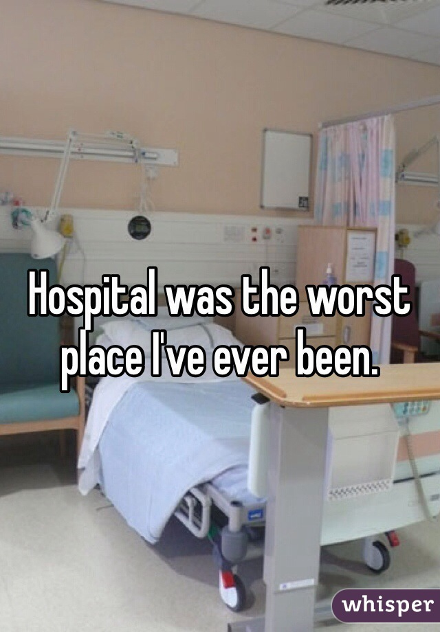 Hospital was the worst place I've ever been.