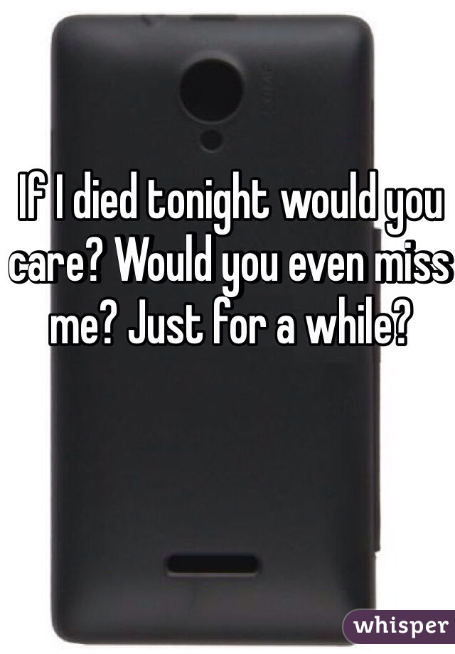 If I died tonight would you care? Would you even miss me? Just for a while?
