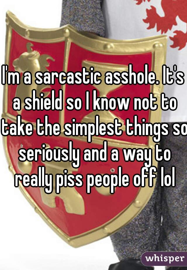I'm a sarcastic asshole. It's a shield so I know not to take the simplest things so seriously and a way to really piss people off lol