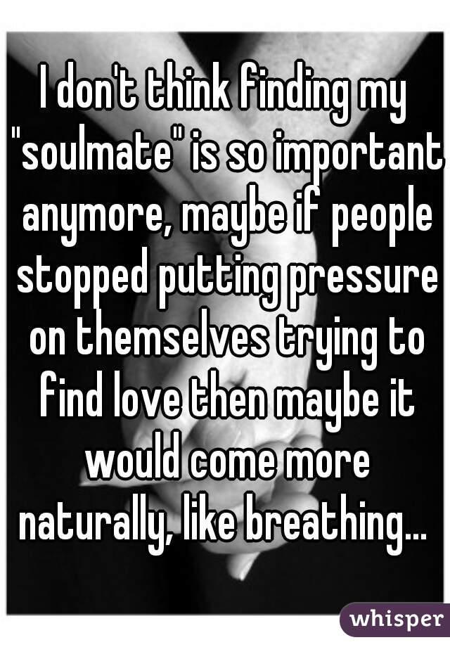 """I don't think finding my """"soulmate"""" is so important anymore, maybe if people stopped putting pressure on themselves trying to find love then maybe it would come more naturally, like breathing..."""