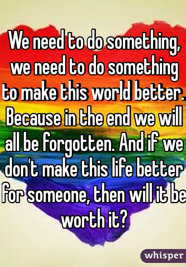 We need to do something, we need to do something to make this world better. Because in the end we will all be forgotten. And if we don't make this life better for someone, then will it be worth it?