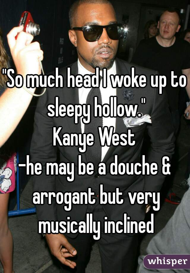 """""""So much head I woke up to sleepy hollow."""" Kanye West -he may be a douche & arrogant but very musically inclined"""