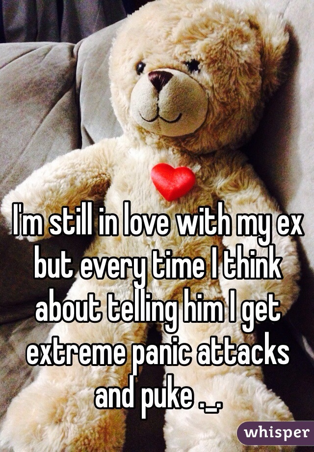 I'm still in love with my ex but every time I think about telling him I get extreme panic attacks and puke ._.