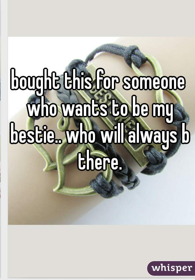 bought this for someone who wants to be my bestie.. who will always b there.