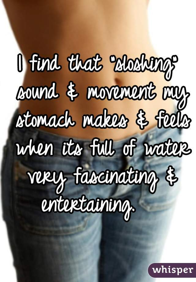 """I find that """"sloshing"""" sound & movement my stomach makes & feels when its full of water very fascinating & entertaining."""