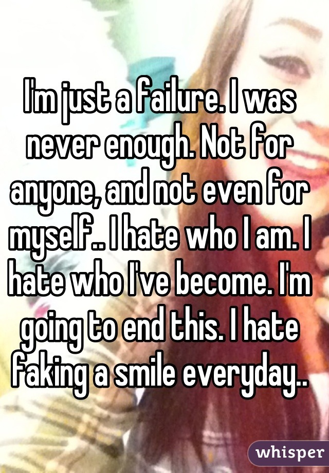 I'm just a failure. I was never enough. Not for anyone, and not even for myself.. I hate who I am. I hate who I've become. I'm going to end this. I hate faking a smile everyday..