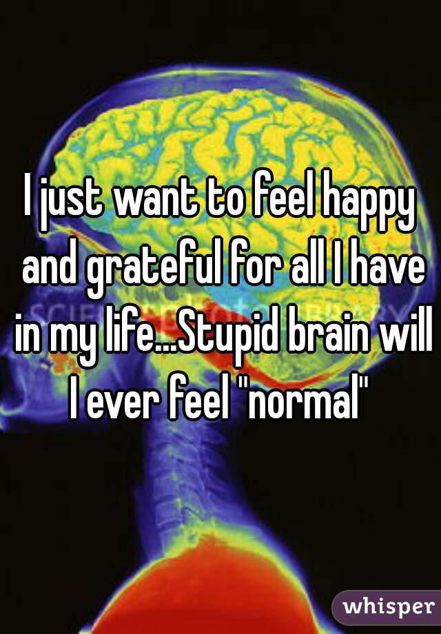 """I just want to feel happy and grateful for all I have in my life...Stupid brain will I ever feel """"normal"""""""