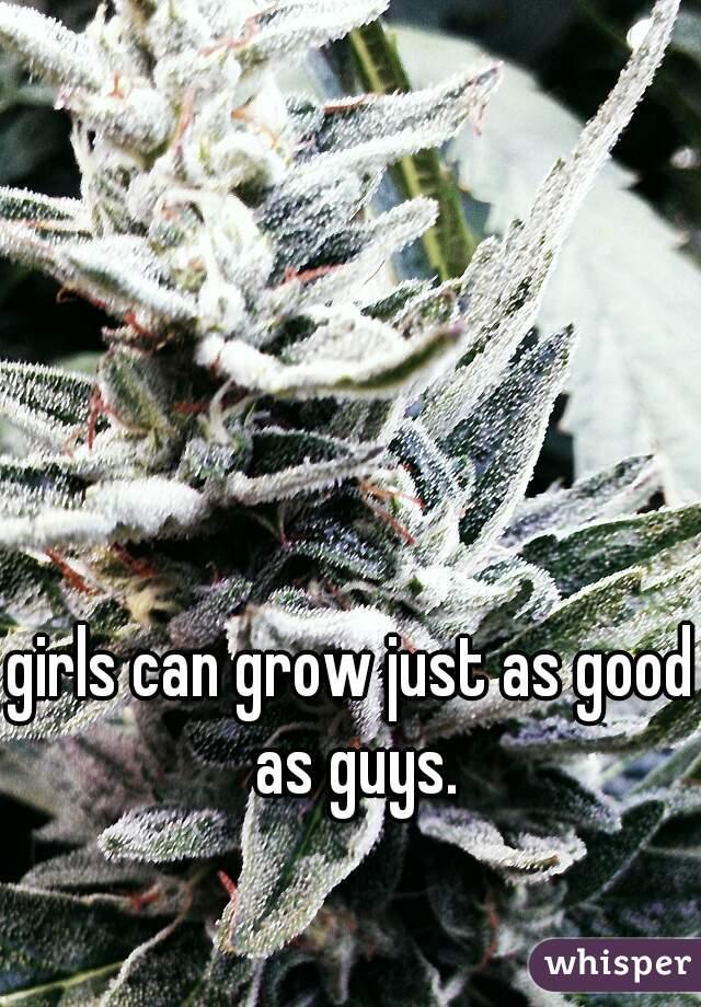 girls can grow just as good as guys.