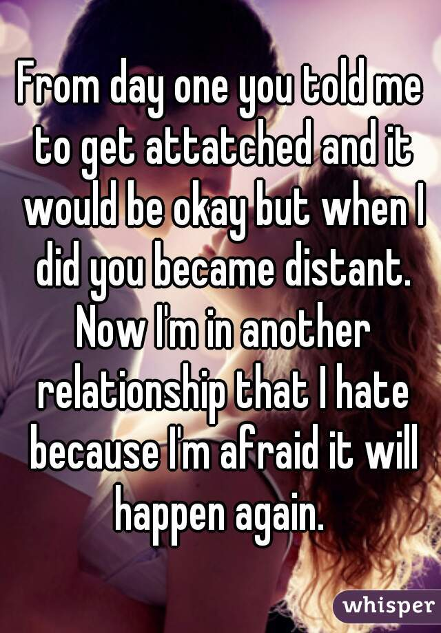 From day one you told me to get attatched and it would be okay but when I did you became distant. Now I'm in another relationship that I hate because I'm afraid it will happen again.