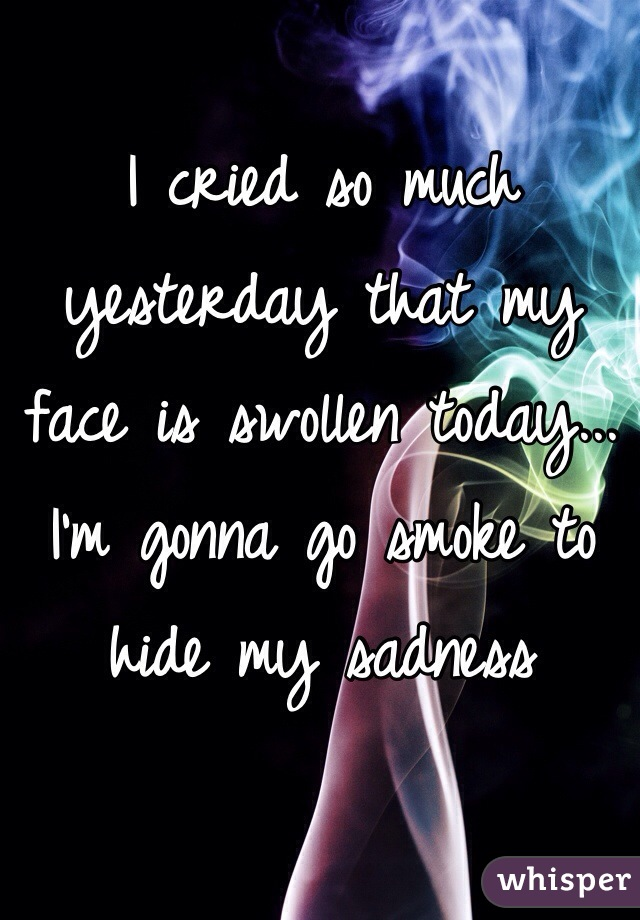 I cried so much yesterday that my face is swollen today... I'm gonna go smoke to hide my sadness