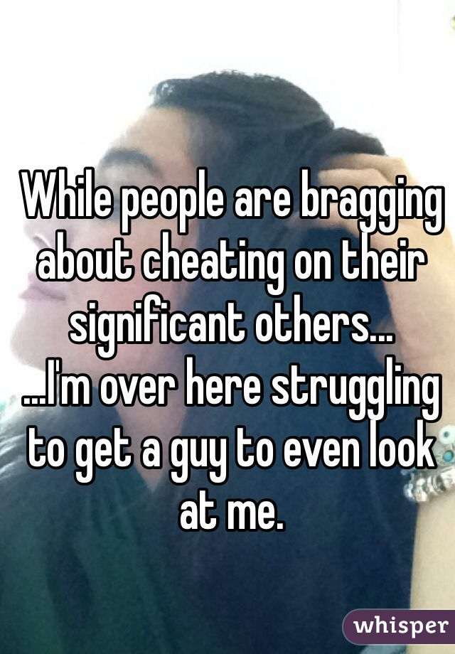 While people are bragging about cheating on their significant others... ...I'm over here struggling to get a guy to even look at me.