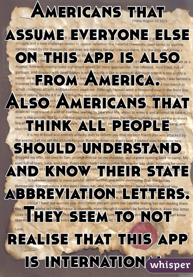 Americans that assume everyone else on this app is also from America. Also Americans that think all people should understand and know their state abbreviation letters. They seem to not realise that this app is international.