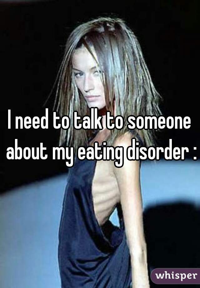 I need to talk to someone about my eating disorder :\