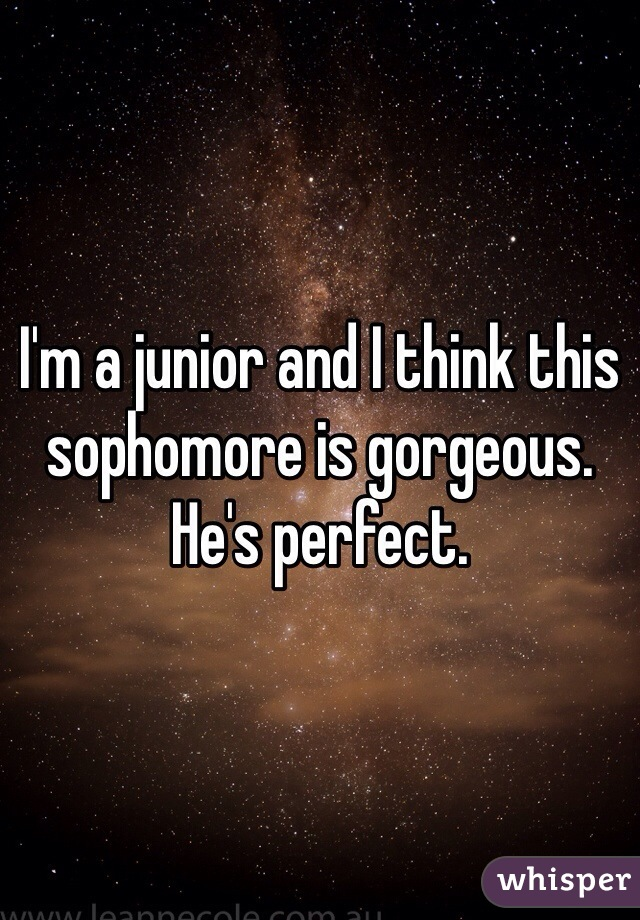I'm a junior and I think this sophomore is gorgeous. He's perfect.