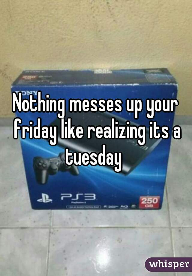 Nothing messes up your friday like realizing its a tuesday