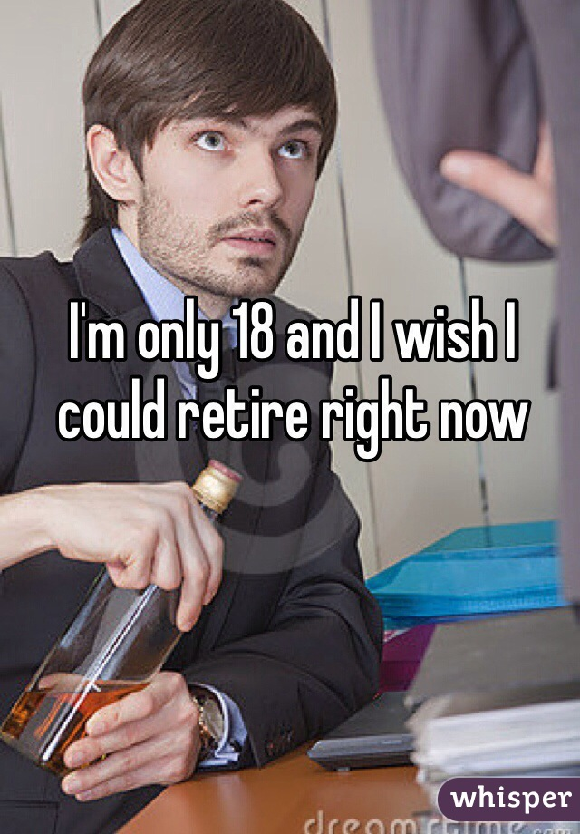 I'm only 18 and I wish I could retire right now
