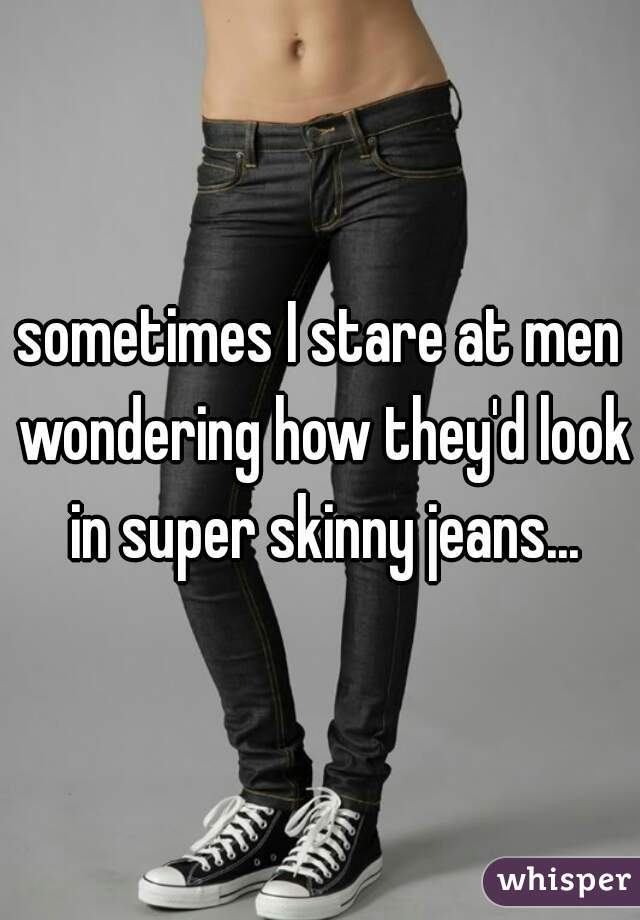 sometimes I stare at men wondering how they'd look in super skinny jeans...
