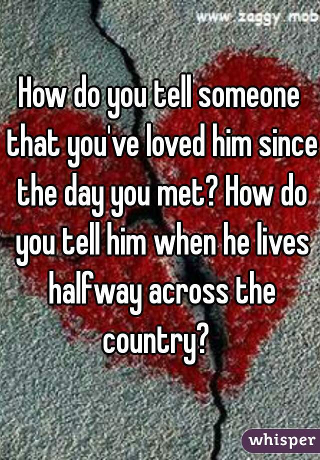 How do you tell someone that you've loved him since the day you met? How do you tell him when he lives halfway across the country?