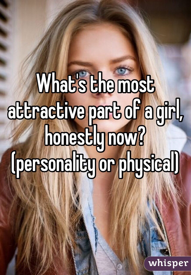 What's the most attractive part of a girl, honestly now? (personality or physical)