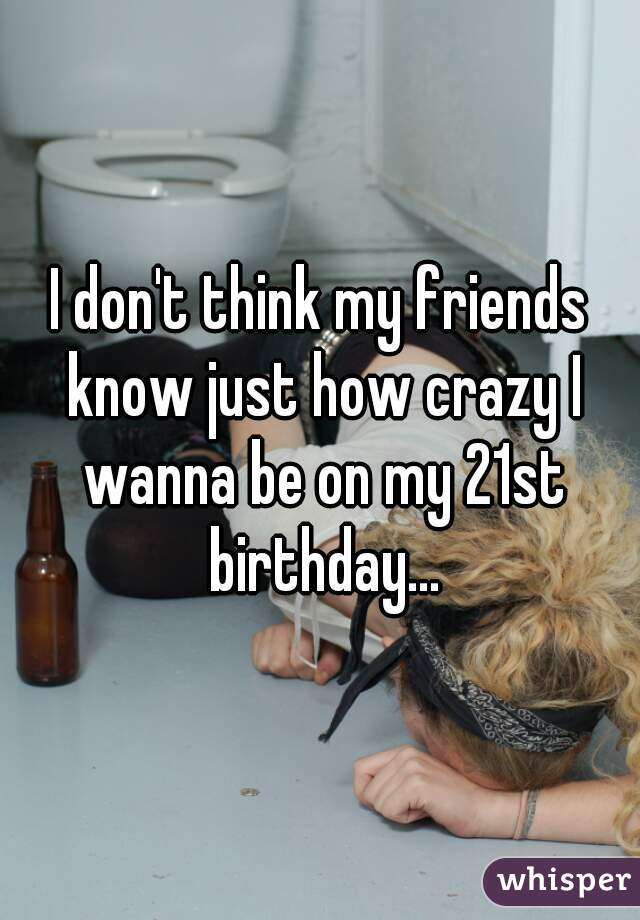 I don't think my friends know just how crazy I wanna be on my 21st birthday...